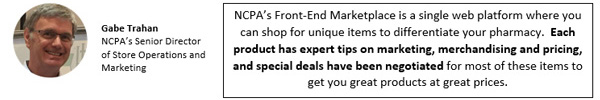 NCPA's Front-End Marketplace is a single web platform where you can shop for unique items to differentiate your pharmacy.  Each product has expert tips on marketing, merchandising and pricing, and special deals have been negotiated for most of these items to get you great products at great prices.